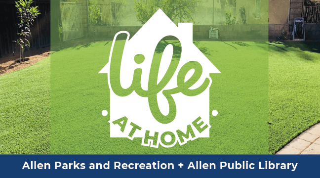 LIFE at Home is brought to you by Allen Parks and Recreation and Allen Public Library.